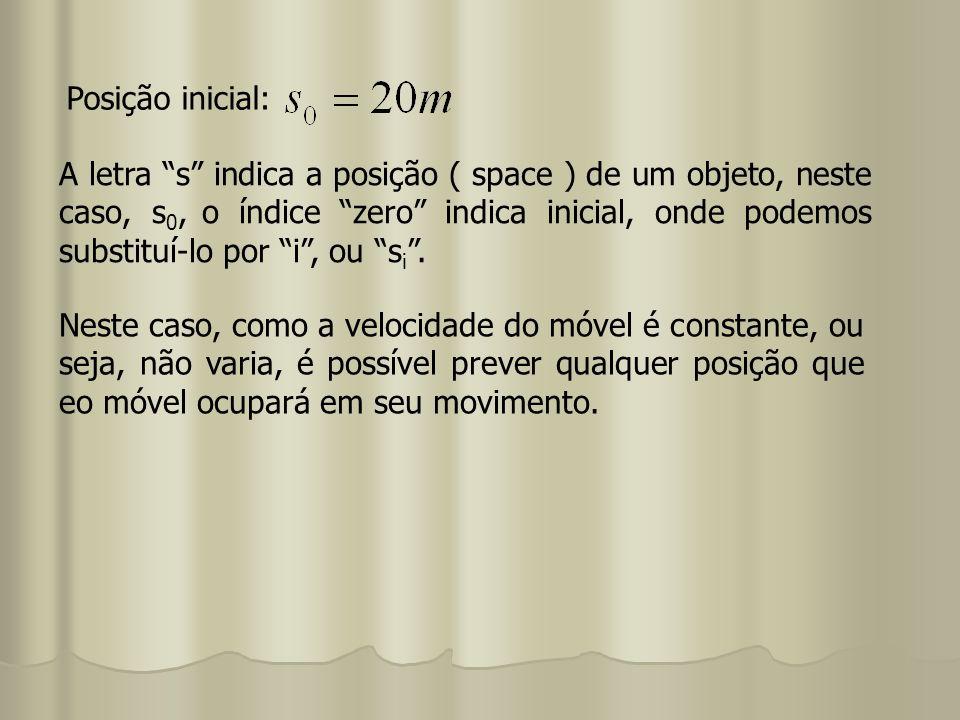 Posição inicial: A letra s indica a posição ( space ) de um objeto, neste caso, s 0, o índice zero indica inicial, onde podemos substituí-lo por i, ou