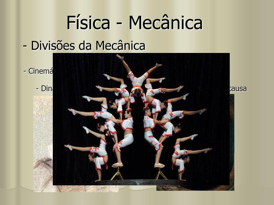 Física - Mecânica - Divisões da Mecânica - Cinemática: estuda os movimentos sem enfocar sua causa - Dinâmica: estuda os movimentos dando enfoque à sua