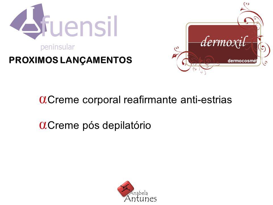 PROXIMOS LANÇAMENTOS A A Antunes Anabela dermoxil dermocosmética fuensil peninsular Creme corporal reafirmante anti-estrias Creme pós depilatório