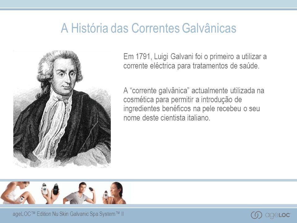 ageLOC Edition Nu Skin Galvanic Spa System II A História das Correntes Galvânicas Em 1791, Luigi Galvani foi o primeiro a utilizar a corrente eléctrica para tratamentos de saúde.