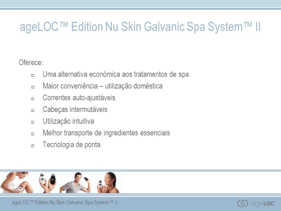ageLOC Edition Nu Skin Galvanic Spa System II Oferece: Uma alternativa económica aos tratamentos de spa Maior conveniência – utilização doméstica Correntes auto-ajustáveis Cabeças intermutáveis Utilização intuitiva Melhor transporte de ingredientes essenciais Tecnologia de ponta ageLOC Edition Nu Skin Galvanic Spa System II