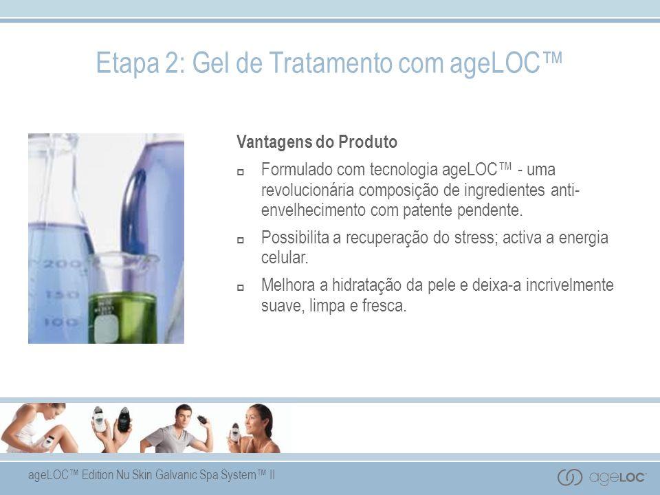 ageLOC Edition Nu Skin Galvanic Spa System II Etapa 2: Gel de Tratamento com ageLOC Vantagens do Produto Formulado com tecnologia ageLOC - uma revolucionária composição de ingredientes anti- envelhecimento com patente pendente.