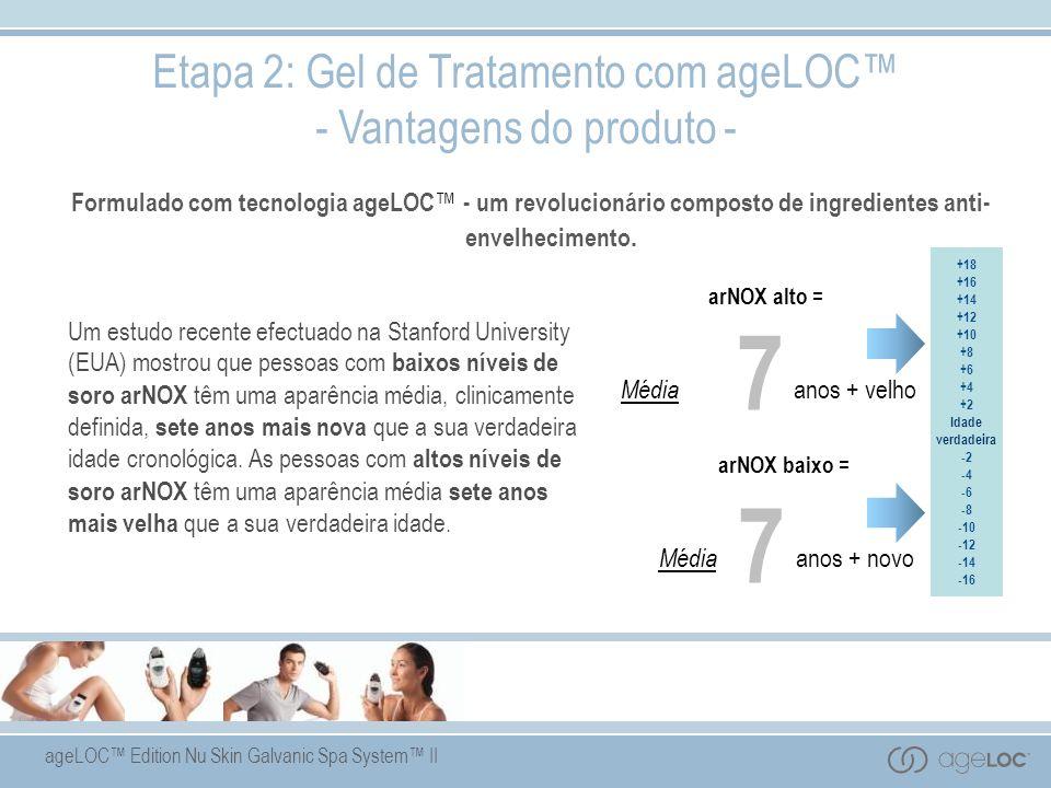 ageLOC Edition Nu Skin Galvanic Spa System II arNOX baixo = Média anos + novo 7 +18 +16 +14 +12 +10 +8 +6 +4 +2 Idade verdadeira -2 -4 -6 -8 -10 -12 -14 -16 arNOX alto = Média anos + velho 7 Etapa 2: Gel de Tratamento com ageLOC - Vantagens do produto - Formulado com tecnologia ageLOC - um revolucionário composto de ingredientes anti- envelhecimento.