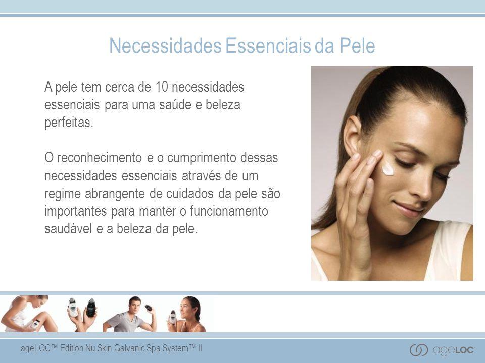 ageLOC Edition Nu Skin Galvanic Spa System II Necessidades Essenciais da Pele A pele tem cerca de 10 necessidades essenciais para uma saúde e beleza perfeitas.
