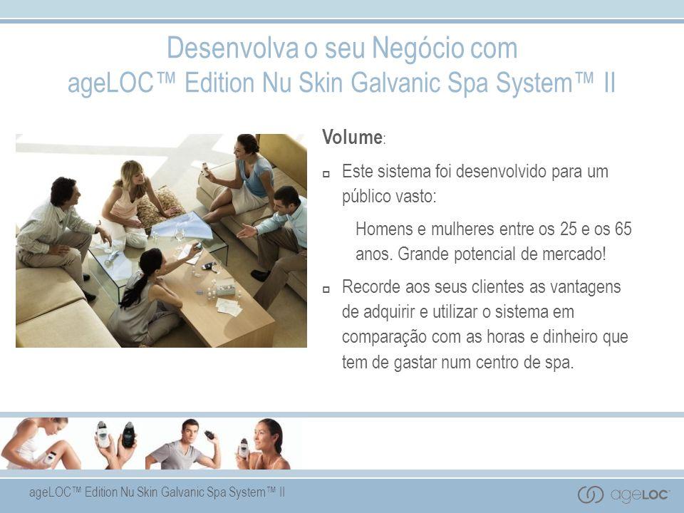 ageLOC Edition Nu Skin Galvanic Spa System II Desenvolva o seu Negócio com ageLOC Edition Nu Skin Galvanic Spa System II Volume : Este sistema foi desenvolvido para um público vasto: Homens e mulheres entre os 25 e os 65 anos.