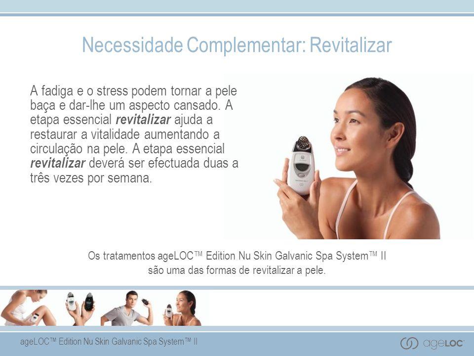 ageLOC Edition Nu Skin Galvanic Spa System II Necessidade Complementar: Revitalizar A fadiga e o stress podem tornar a pele baça e dar-lhe um aspecto cansado.