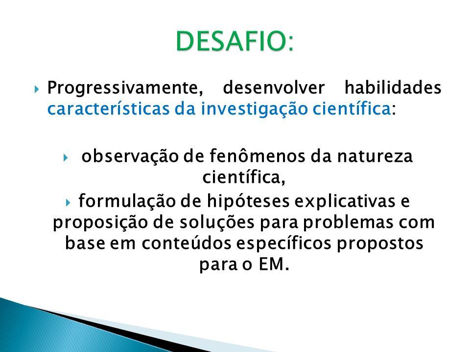 Progressivamente, desenvolver habilidades características da investigação científica: observação de fenômenos da natureza científica, formulação de hipóteses explicativas e proposição de soluções para problemas com base em conteúdos específicos propostos para o EM.