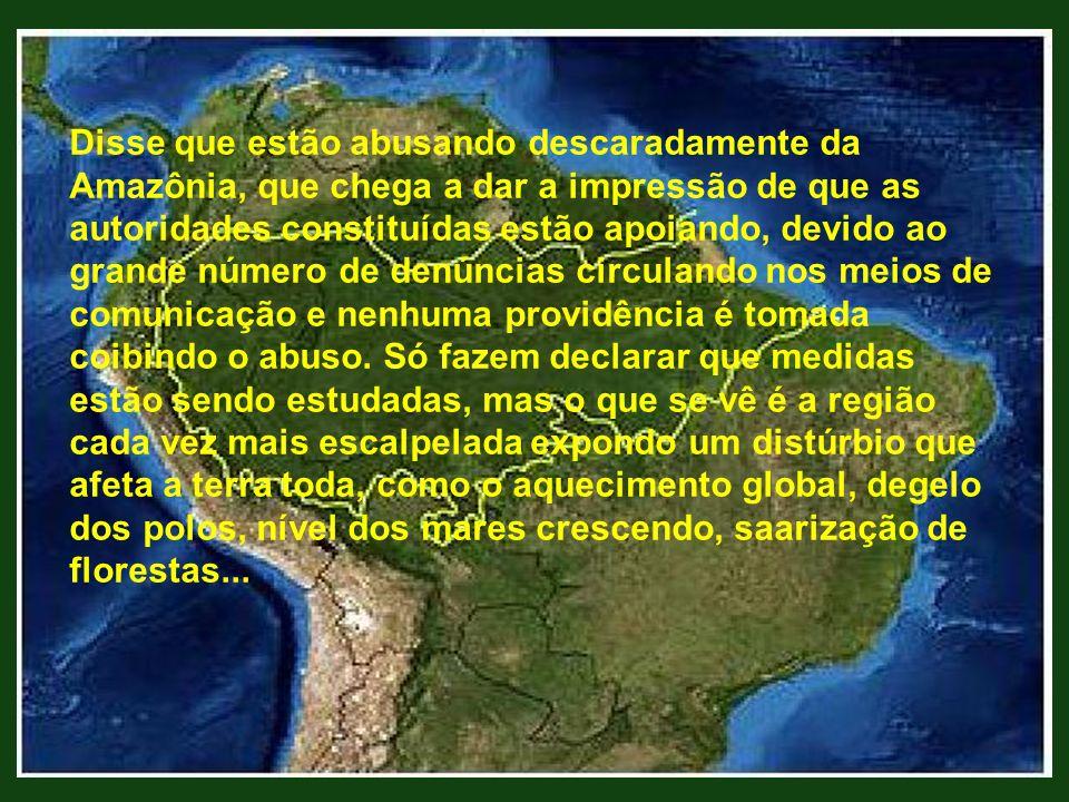 Disse que estão abusando descaradamente da Amazônia, que chega a dar a impressão de que as autoridades constituídas estão apoiando, devido ao grande número de denúncias circulando nos meios de comunicação e nenhuma providência é tomada coibindo o abuso.