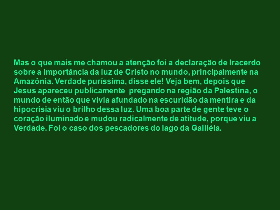 Mas o que mais me chamou a atenção foi a declaração de Iracerdo sobre a importância da luz de Cristo no mundo, principalmente na Amazônia. Verdade pur