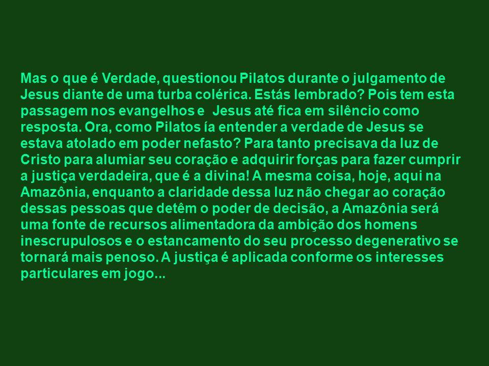 Mas o que é Verdade, questionou Pilatos durante o julgamento de Jesus diante de uma turba colérica. Estás lembrado? Pois tem esta passagem nos evangel