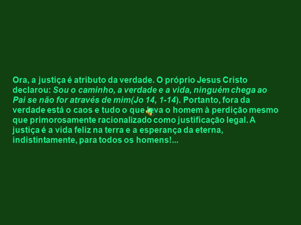 Ora, a justiça é atributo da verdade. O próprio Jesus Cristo declarou: Sou o caminho, a verdade e a vida, ninguém chega ao Pai se não for através de m