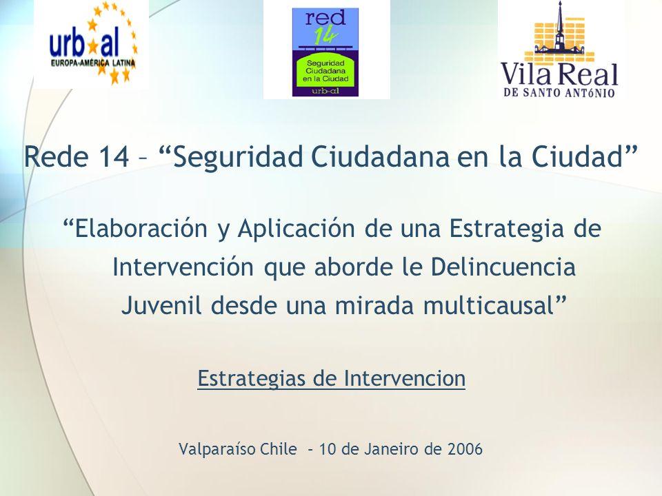 Rede 14 – Seguridad Ciudadana en la Ciudad Elaboración y Aplicación de una Estrategia de Intervención que aborde le Delincuencia Juvenil desde una mirada multicausal Estrategias de Intervencion Valparaíso Chile – 10 de Janeiro de 2006