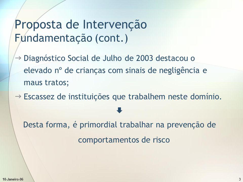 10-Janeiro-063 Proposta de Intervenção Fundamentação (cont.) Diagnóstico Social de Julho de 2003 destacou o elevado nº de crianças com sinais de negligência e maus tratos; Escassez de instituições que trabalhem neste domínio.