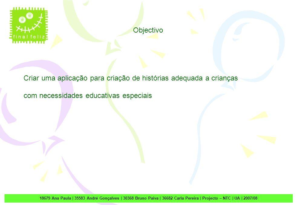 1 18679 Ana Paula | 35583 André Gonçalves | 30368 Bruno Paiva | 36682 Carla Pereira | Projecto – NTC | UA | 2007/08 Objectivo Criar uma aplicação para criação de histórias adequada a crianças com necessidades educativas especiais