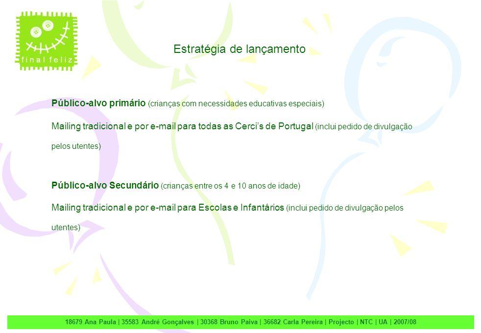 2 18679 Ana Paula | 35583 André Gonçalves | 30368 Bruno Paiva | 36682 Carla Pereira | Projecto | NTC | UA | 2007/08 Estratégia de lançamento Público-alvo primário (crianças com necessidades educativas especiais) Mailing tradicional e por e-mail para todas as Cercis de Portugal (inclui pedido de divulgação pelos utentes) Público-alvo Secundário (crianças entre os 4 e 10 anos de idade) Mailing tradicional e por e-mail para Escolas e Infantários (inclui pedido de divulgação pelos utentes)
