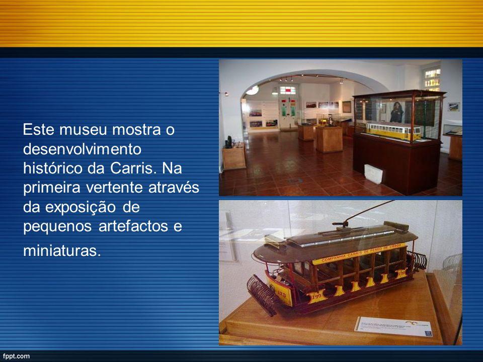 Este museu mostra o desenvolvimento histórico da Carris. Na primeira vertente através da exposição de pequenos artefactos e miniaturas.