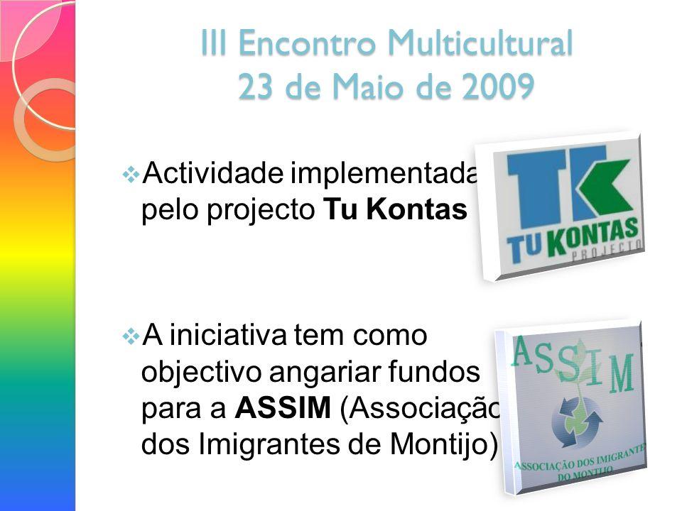 III Encontro Multicultural 23 de Maio de 2009 Actividade implementada pelo projecto Tu Kontas A iniciativa tem como objectivo angariar fundos para a ASSIM (Associação dos Imigrantes de Montijo)