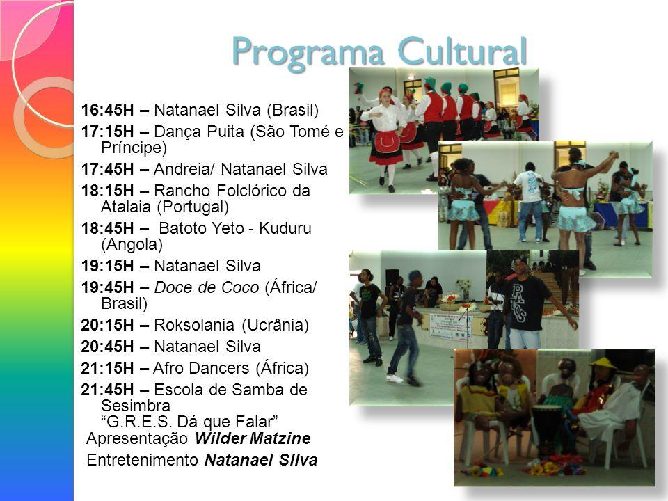 Programa Cultural 16:45H – Natanael Silva (Brasil) 17:15H – Dança Puita (São Tomé e Príncipe) 17:45H – Andreia/ Natanael Silva 18:15H – Rancho Folclórico da Atalaia (Portugal) 18:45H – Batoto Yeto - Kuduru (Angola) 19:15H – Natanael Silva 19:45H – Doce de Coco (África/ Brasil) 20:15H – Roksolania (Ucrânia) 20:45H – Natanael Silva 21:15H – Afro Dancers (África) 21:45H – Escola de Samba de Sesimbra G.R.E.S.