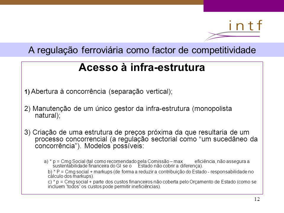 12 A regulação ferroviária como factor de competitividade Acesso à infra-estrutura 1) Abertura à concorrência (separação vertical); 2) Manutenção de u