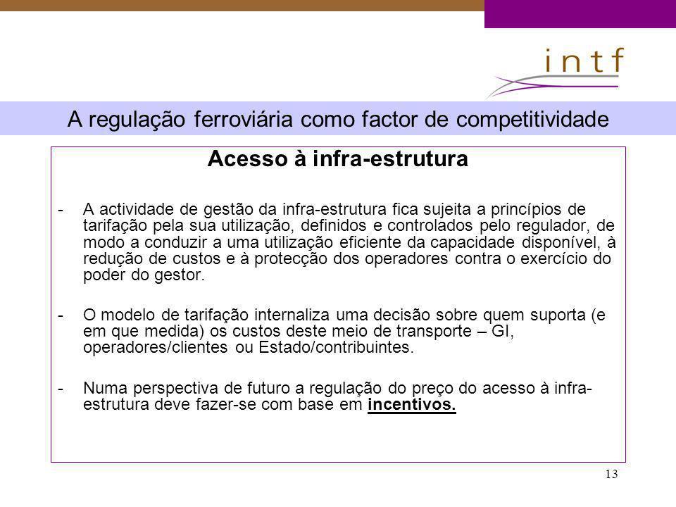 13 A regulação ferroviária como factor de competitividade Acesso à infra-estrutura -A actividade de gestão da infra-estrutura fica sujeita a princípio