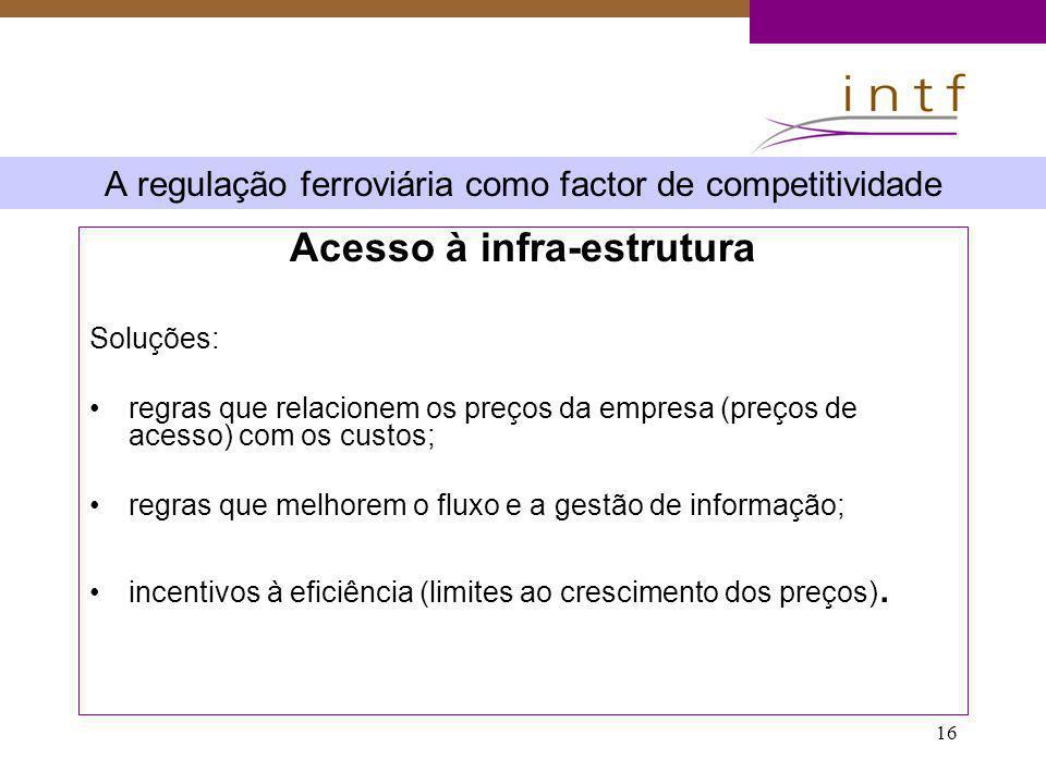 16 A regulação ferroviária como factor de competitividade Acesso à infra-estrutura Soluções: regras que relacionem os preços da empresa (preços de ace