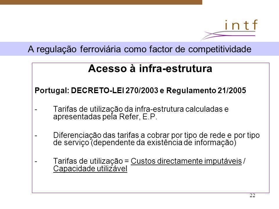 22 A regulação ferroviária como factor de competitividade Acesso à infra-estrutura Portugal: DECRETO-LEI 270/2003 e Regulamento 21/2005 -Tarifas de ut