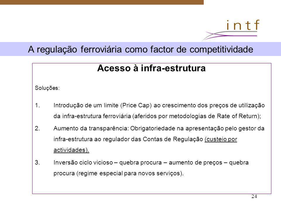 24 A regulação ferroviária como factor de competitividade Acesso à infra-estrutura Soluções: 1.Introdução de um limite (Price Cap) ao crescimento dos