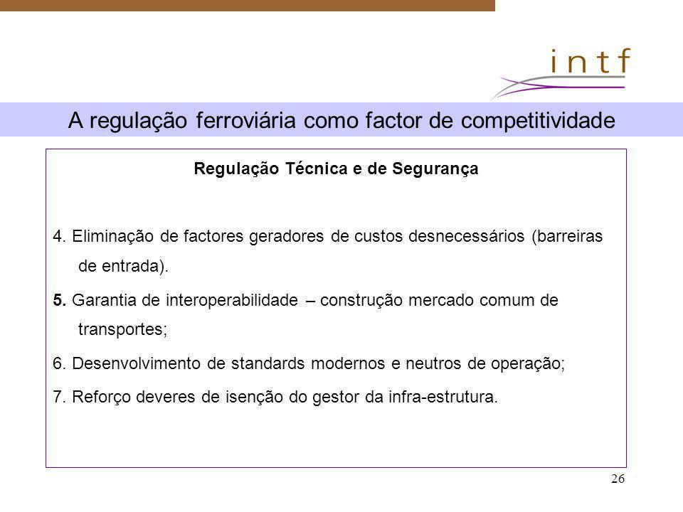 26 A regulação ferroviária como factor de competitividade Regulação Técnica e de Segurança 4. Eliminação de factores geradores de custos desnecessário
