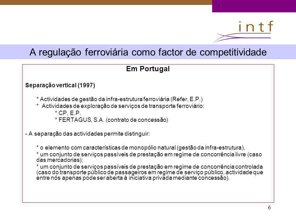 6 A regulação ferroviária como factor de competitividade Em Portugal Separação vertical (1997) * Actividades de gestão da infra-estrutura ferroviária