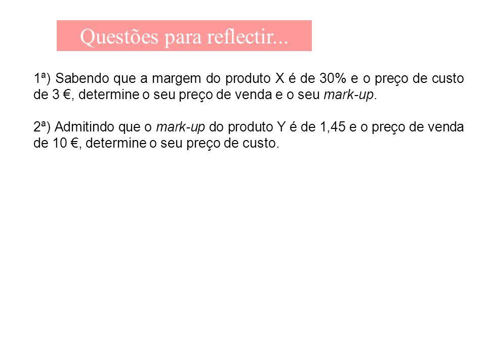 Questões para reflectir... 1ª) Sabendo que a margem do produto X é de 30% e o preço de custo de 3, determine o seu preço de venda e o seu mark-up. 2ª)