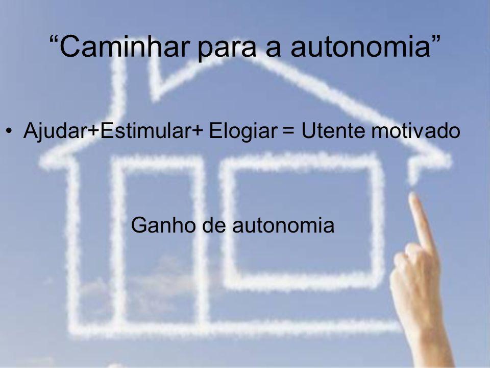 Caminhar para a autonomia Ajudar+Estimular+ Elogiar = Utente motivado Ganho de autonomia