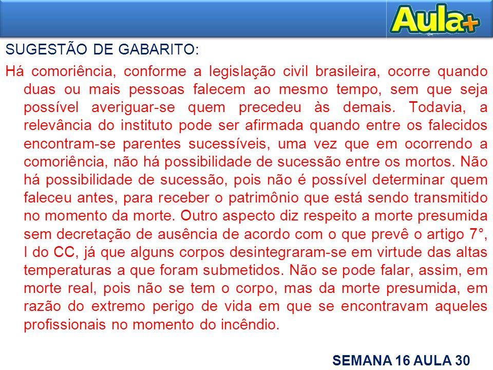 SUGESTÃO DE GABARITO: Há comoriência, conforme a legislação civil brasileira, ocorre quando duas ou mais pessoas falecem ao mesmo tempo, sem que seja