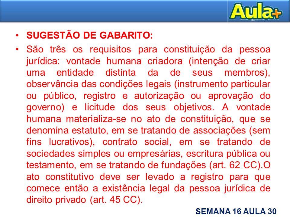 SUGESTÃO DE GABARITO: São três os requisitos para constituição da pessoa jurídica: vontade humana criadora (intenção de criar uma entidade distinta da