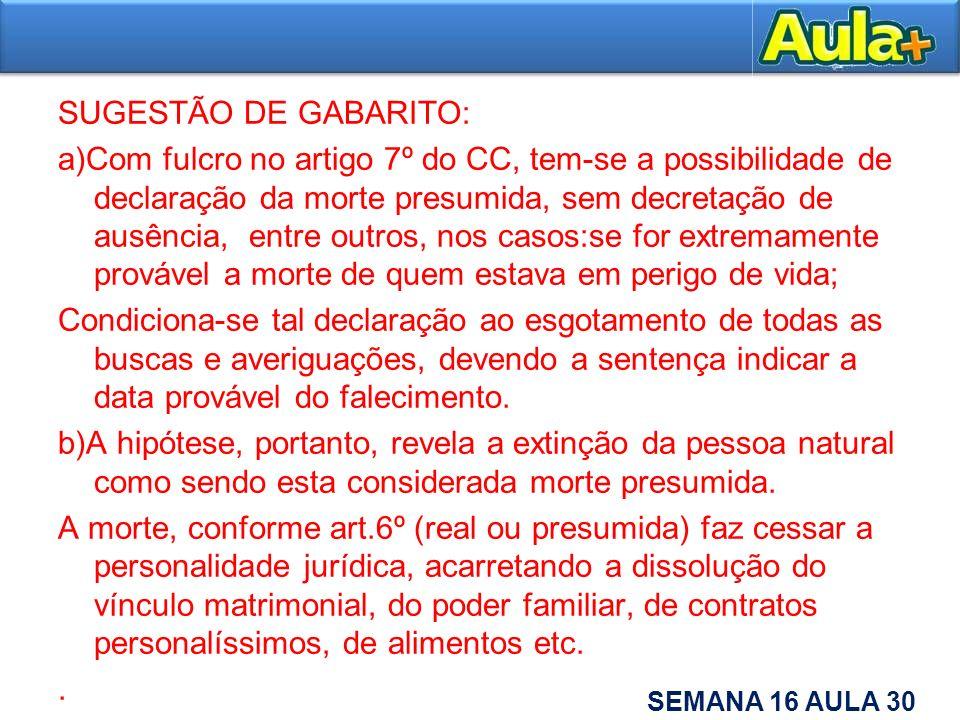 SUGESTÃO DE GABARITO: a)Com fulcro no artigo 7º do CC, tem-se a possibilidade de declaração da morte presumida, sem decretação de ausência, entre outr