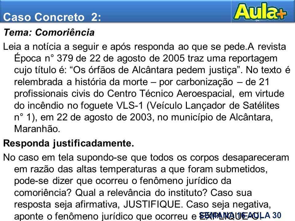 SUGESTÃO DE GABARITO: Há comoriência, conforme a legislação civil brasileira, ocorre quando duas ou mais pessoas falecem ao mesmo tempo, sem que seja possível averiguar-se quem precedeu às demais.