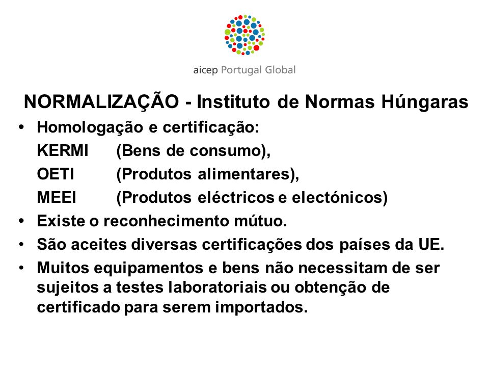 NORMALIZAÇÃO - Instituto de Normas Húngaras Homologação e certificação: KERMI (Bens de consumo), OETI (Produtos alimentares), MEEI (Produtos eléctrico