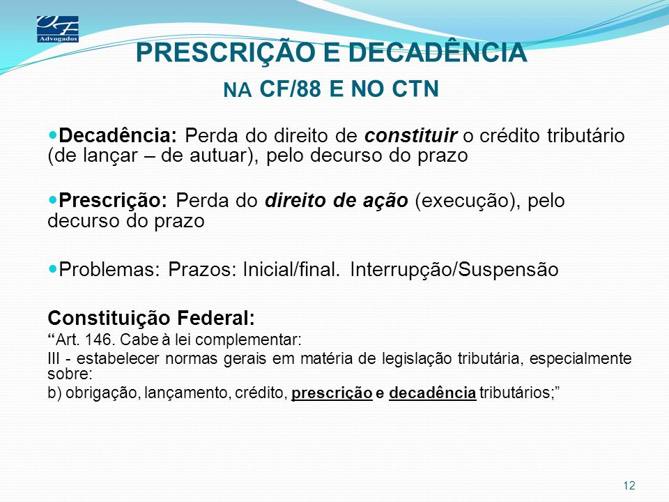 PRESCRIÇÃO E DECADÊNCIA NA CF/88 E NO CTN Decadência: Perda do direito de constituir o crédito tributário (de lançar – de autuar), pelo decurso do pra