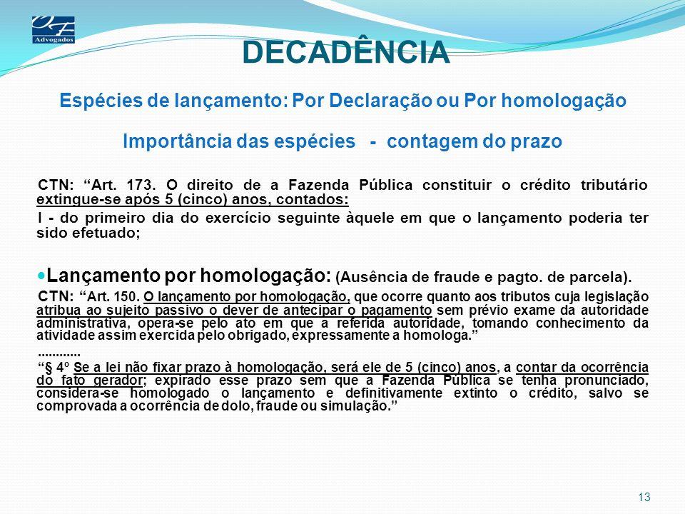 DECADÊNCIA Espécies de lançamento: Por Declaração ou Por homologação Importância das espécies - contagem do prazo CTN: Art. 173. O direito de a Fazend