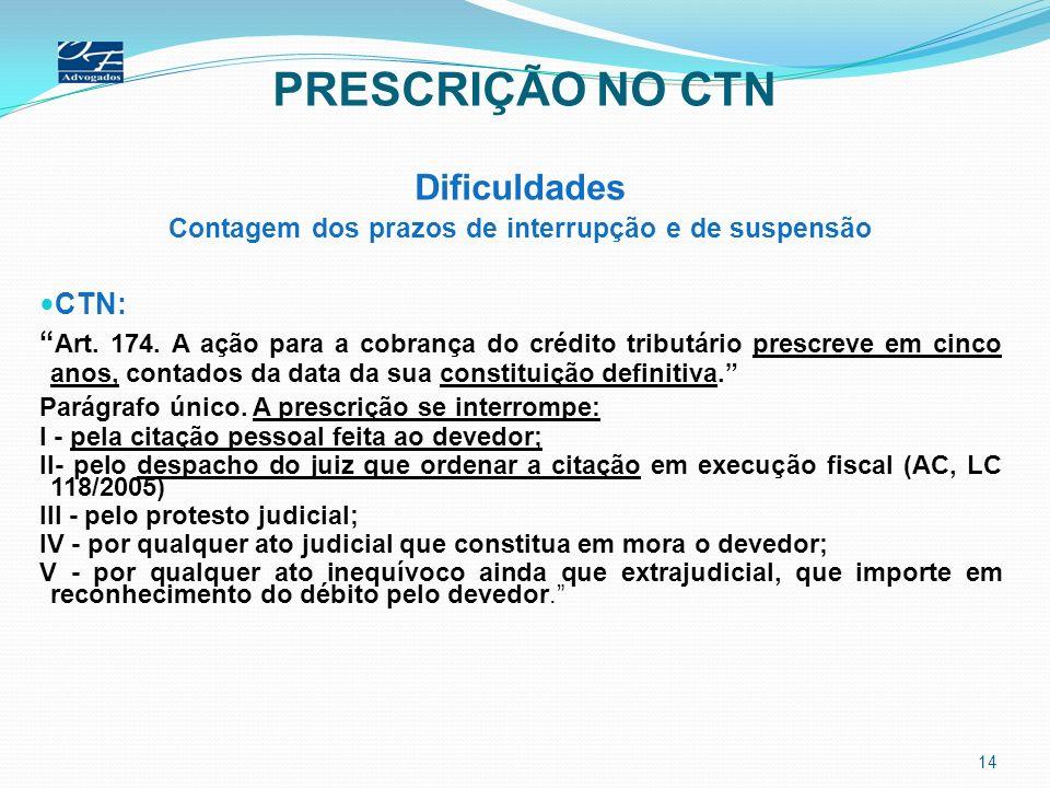 PRESCRIÇÃO NO CTN Dificuldades Contagem dos prazos de interrupção e de suspensão CTN: Art. 174. A ação para a cobrança do crédito tributário prescreve