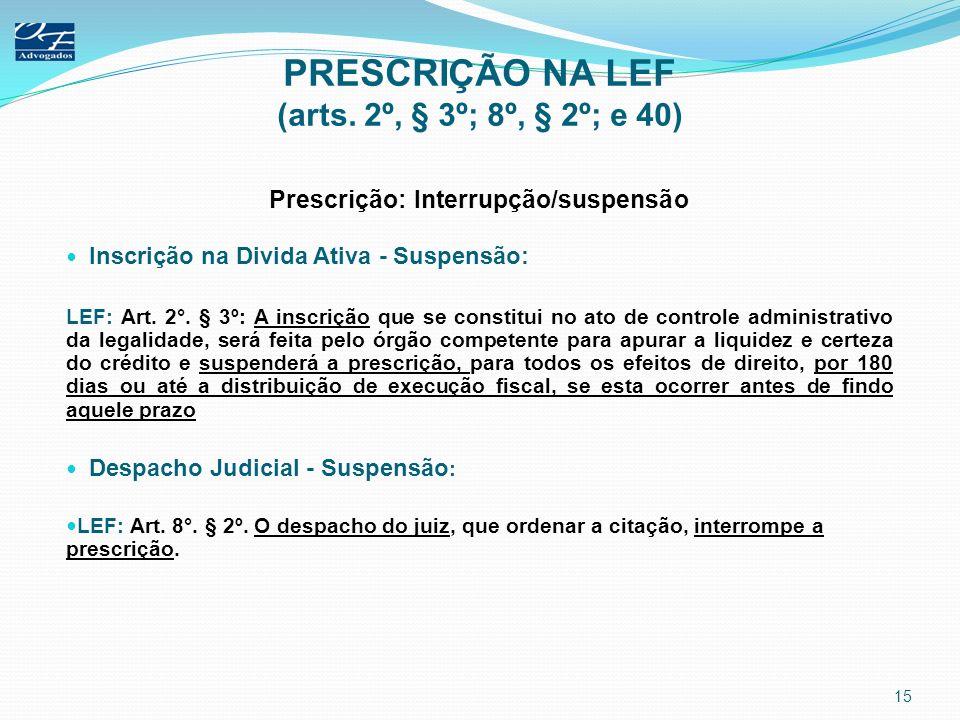 PRESCRIÇÃO NA LEF (arts. 2º, § 3º; 8º, § 2º; e 40) Prescrição: Interrupção/suspensão Inscrição na Divida Ativa - Suspensão: LEF: Art. 2°. § 3º: A insc