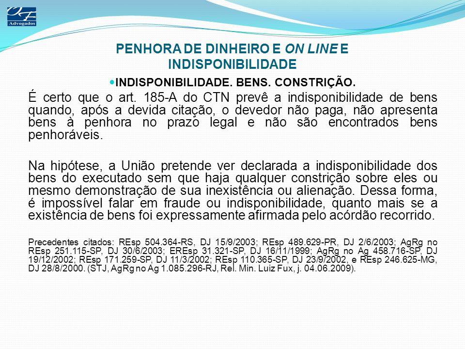 PENHORA DE DINHEIRO E ON LINE E INDISPONIBILIDADE INDISPONIBILIDADE. BENS. CONSTRIÇÃO. É certo que o art. 185-A do CTN prevê a indisponibilidade de be