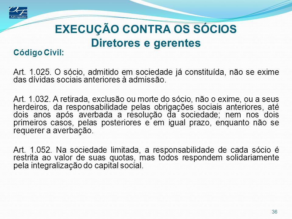 EXECUÇÃO CONTRA OS SÓCIOS Diretores e gerentes Código Civil: Art. 1.025. O sócio, admitido em sociedade já constituída, não se exime das dívidas socia