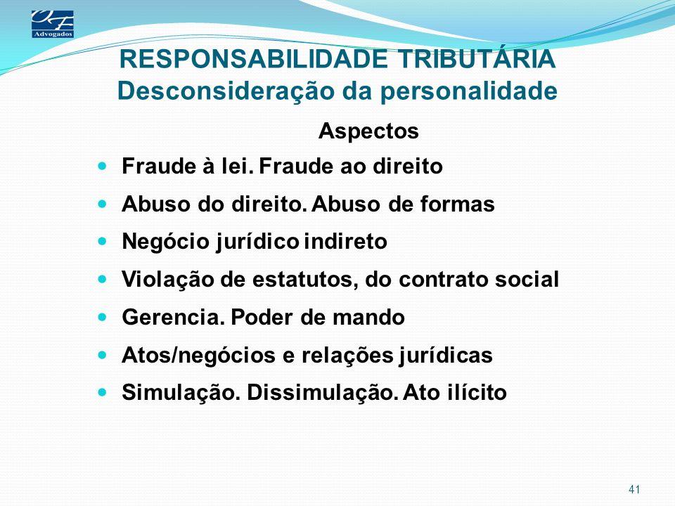 RESPONSABILIDADE TRIBUTÁRIA Desconsideração da personalidade Aspectos Fraude à lei. Fraude ao direito Abuso do direito. Abuso de formas Negócio jurídi