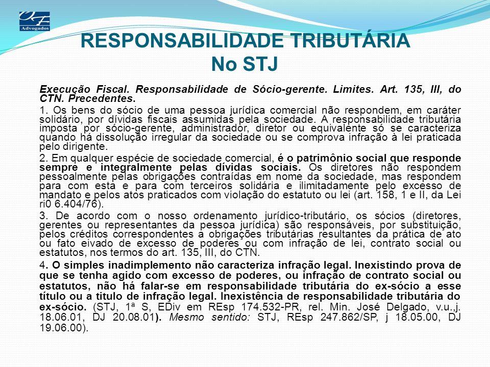 RESPONSABILIDADE TRIBUTÁRIA No STJ Execução Fiscal. Responsabilidade de Sócio-gerente. Limites. Art. 135, III, do CTN. Precedentes. 1. Os bens do sóci