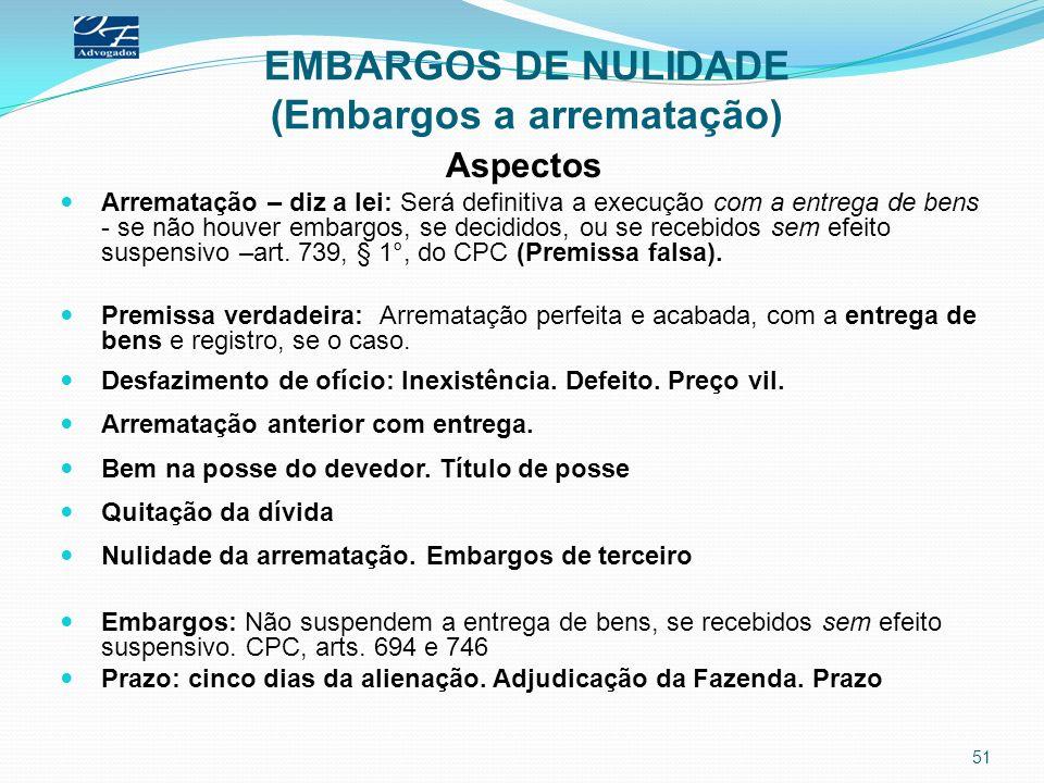 EMBARGOS DE NULIDADE (Embargos a arrematação) Aspectos Arrematação – diz a lei: Será definitiva a execução com a entrega de bens - se não houver embar