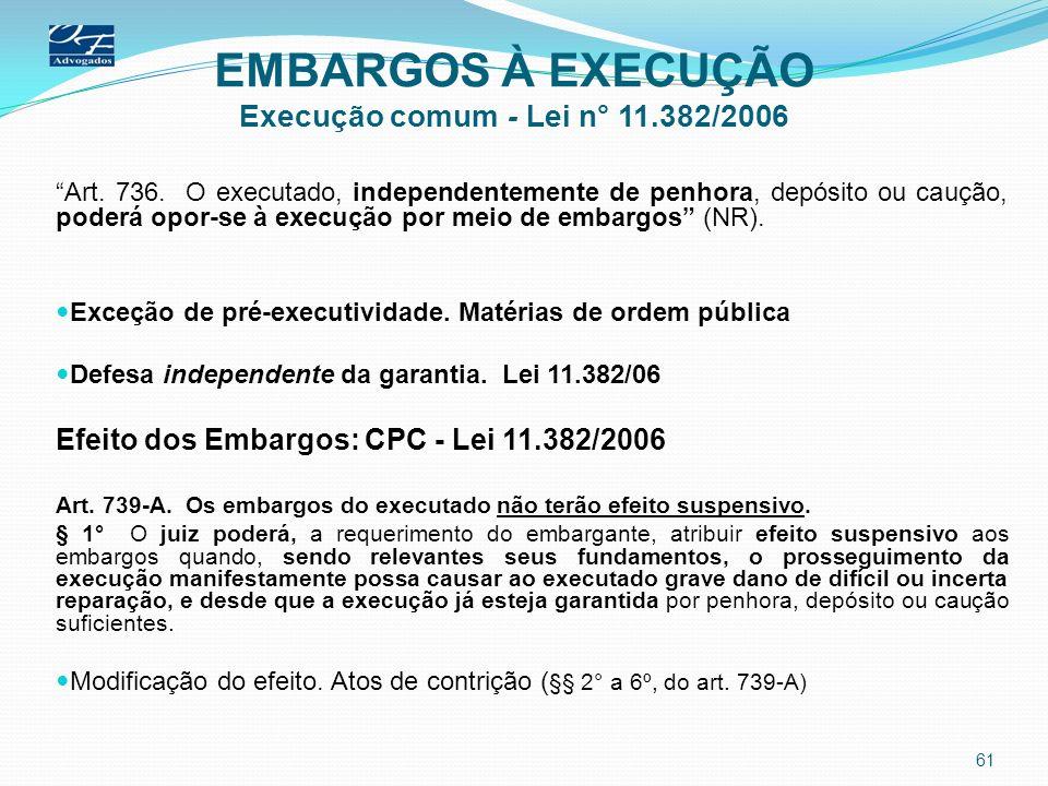 EMBARGOS À EXECUÇÃO Execução comum - Lei n° 11.382/2006 Art. 736. O executado, independentemente de penhora, depósito ou caução, poderá opor-se à exec