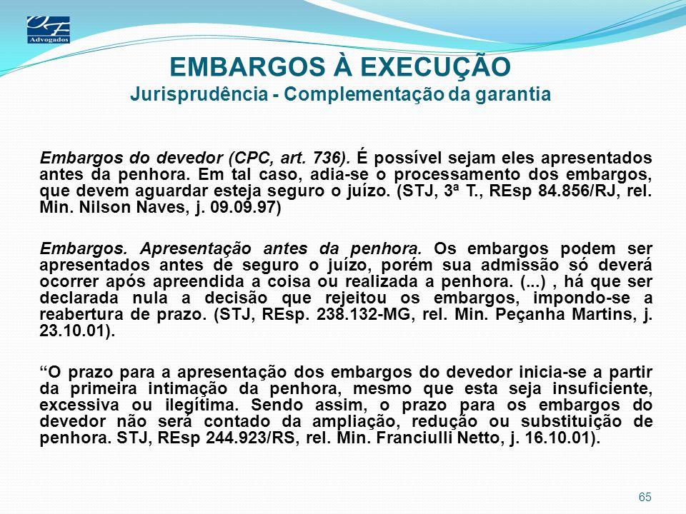 EMBARGOS À EXECUÇÃO Jurisprudência - Complementação da garantia Embargos do devedor (CPC, art. 736). É possível sejam eles apresentados antes da penho