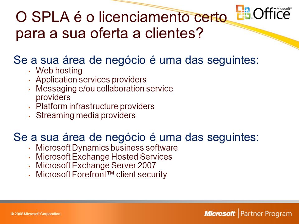 © 2008 Microsoft Corporation Se a sua área de negócio é uma das seguintes: Web hosting Application services providers Messaging e/ou collaboration service providers Platform infrastructure providers Streaming media providers Se a sua área de negócio é uma das seguintes: Microsoft Dynamics business software Microsoft Exchange Hosted Services Microsoft Exchange Server 2007 Microsoft Forefront client security O SPLA é o licenciamento certo para a sua oferta a clientes?