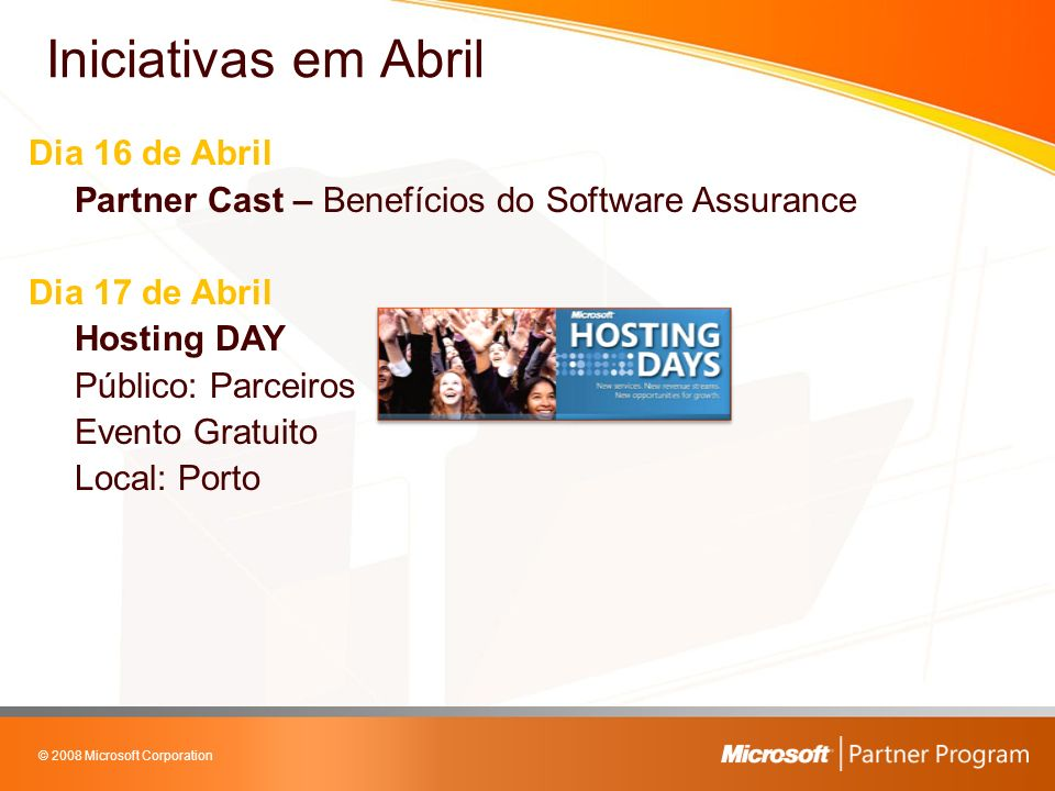 © 2008 Microsoft Corporation Dia 16 de Abril Partner Cast – Benefícios do Software Assurance Dia 17 de Abril Hosting DAY Público: Parceiros Evento Gratuito Local: Porto Iniciativas em Abril