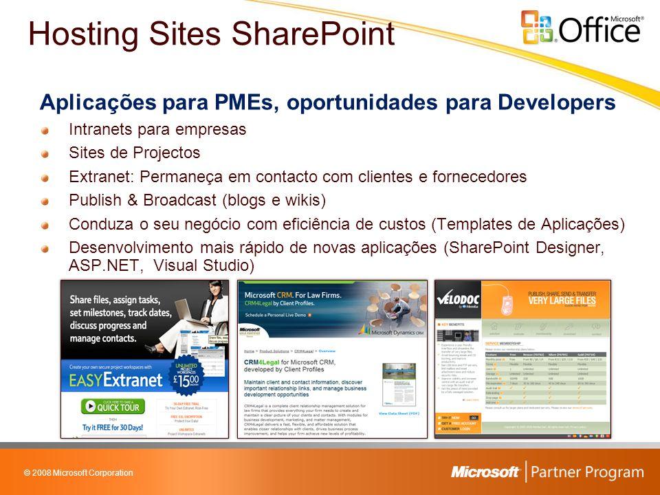 © 2008 Microsoft Corporation Aplicações para PMEs, oportunidades para Developers Intranets para empresas Sites de Projectos Extranet: Permaneça em contacto com clientes e fornecedores Publish & Broadcast (blogs e wikis) Conduza o seu negócio com eficiência de custos (Templates de Aplicações) Desenvolvimento mais rápido de novas aplicações (SharePoint Designer, ASP.NET, Visual Studio) Hosting Sites SharePoint